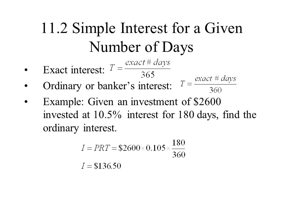 11.2 Simple Interest for a Given Number of Days Exact interest: Ordinary or bankers interest: Example: Given an investment of $2600 invested at 10.5% interest for 180 days, find the ordinary interest.