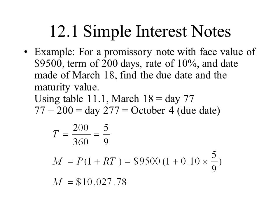 12.1 Simple Interest Notes Example: For a promissory note with face value of $9500, term of 200 days, rate of 10%, and date made of March 18, find the due date and the maturity value.