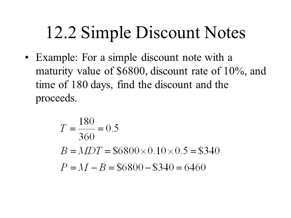 12.2 Simple Discount Notes Example: For a simple discount note with a maturity value of $6800, discount rate of 10%, and time of 180 days, find the discount and the proceeds.