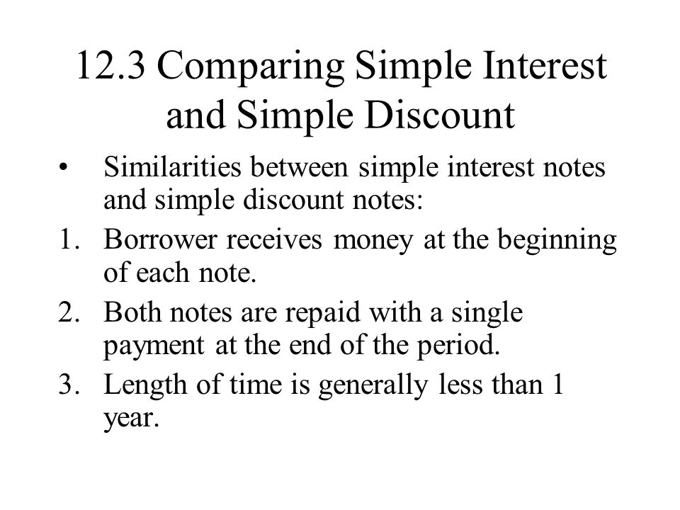 12.3 Comparing Simple Interest and Simple Discount Similarities between simple interest notes and simple discount notes: 1.Borrower receives money at the beginning of each note.