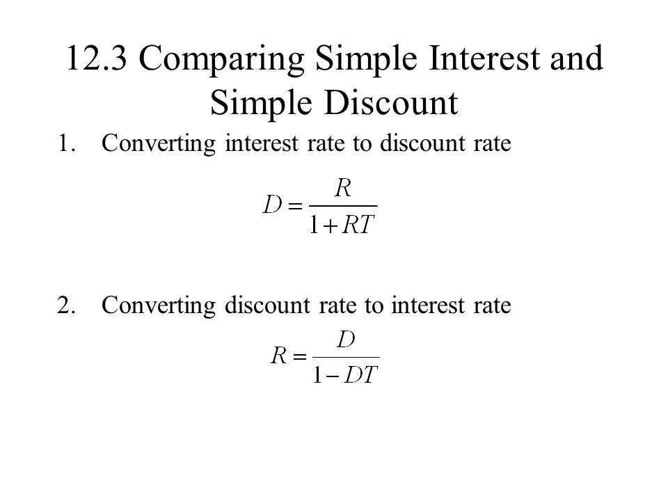 12.3 Comparing Simple Interest and Simple Discount 1.Converting interest rate to discount rate 2.Converting discount rate to interest rate