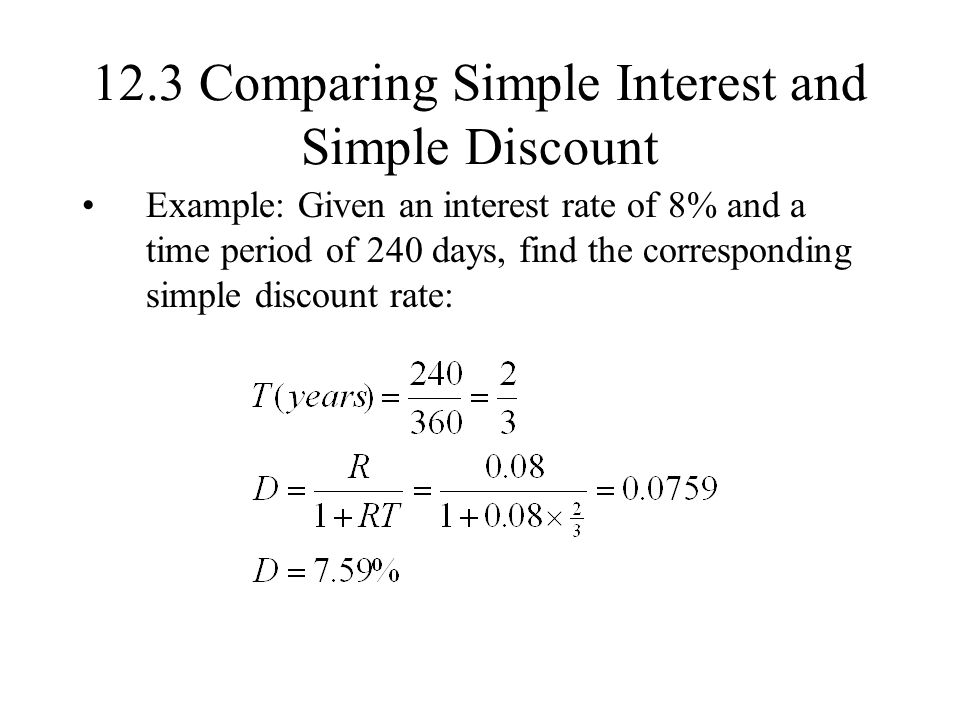 12.3 Comparing Simple Interest and Simple Discount Example: Given an interest rate of 8% and a time period of 240 days, find the corresponding simple discount rate: