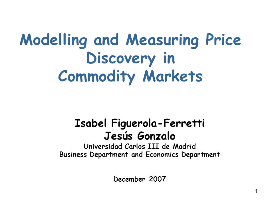 1 Modelling and Measuring Price Discovery in Commodity Markets Isabel Figuerola-Ferretti Jesús Gonzalo Universidad Carlos III de Madrid Business Department and Economics Department December 2007