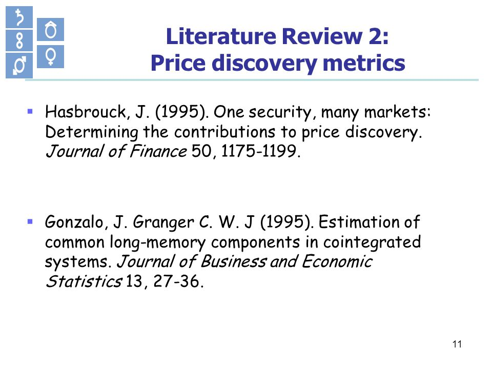 11 Hasbrouck, J. (1995). One security, many markets: Determining the contributions to price discovery. Journal of Finance 50, 1175-1199. Gonzalo, J. G