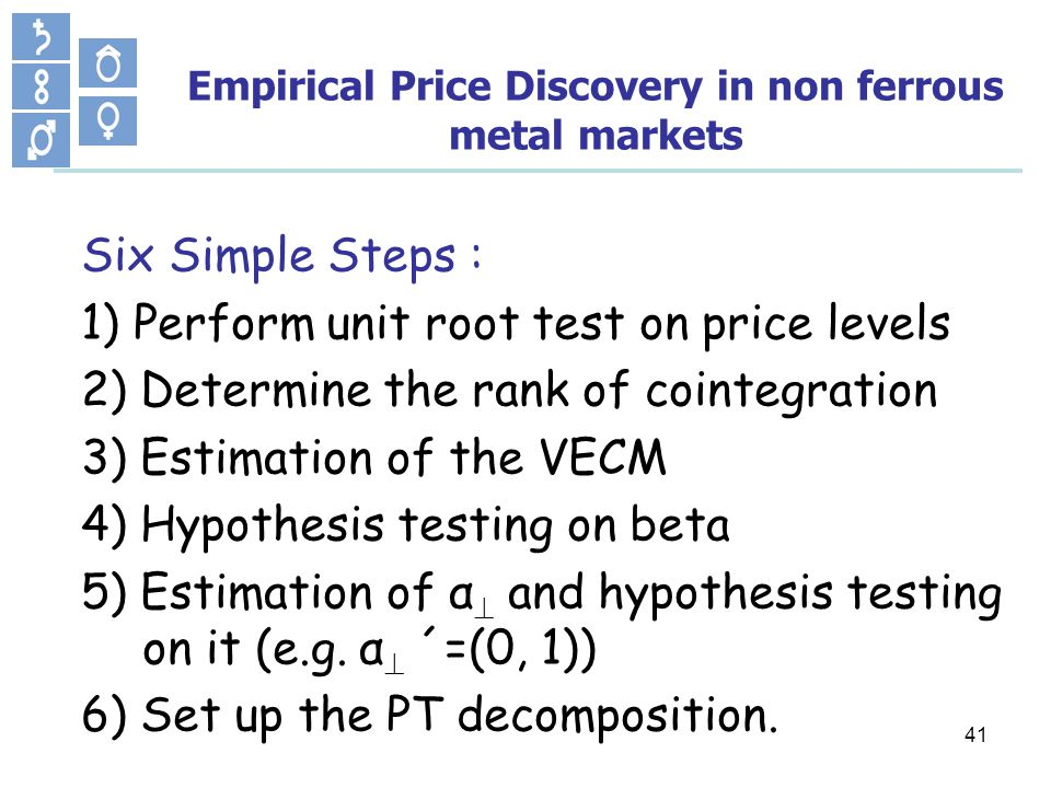 41 Empirical Price Discovery in non ferrous metal markets Six Simple Steps : 1) Perform unit root test on price levels 2) Determine the rank of cointegration 3) Estimation of the VECM 4) Hypothesis testing on beta 5) Estimation of α and hypothesis testing on it (e.g.