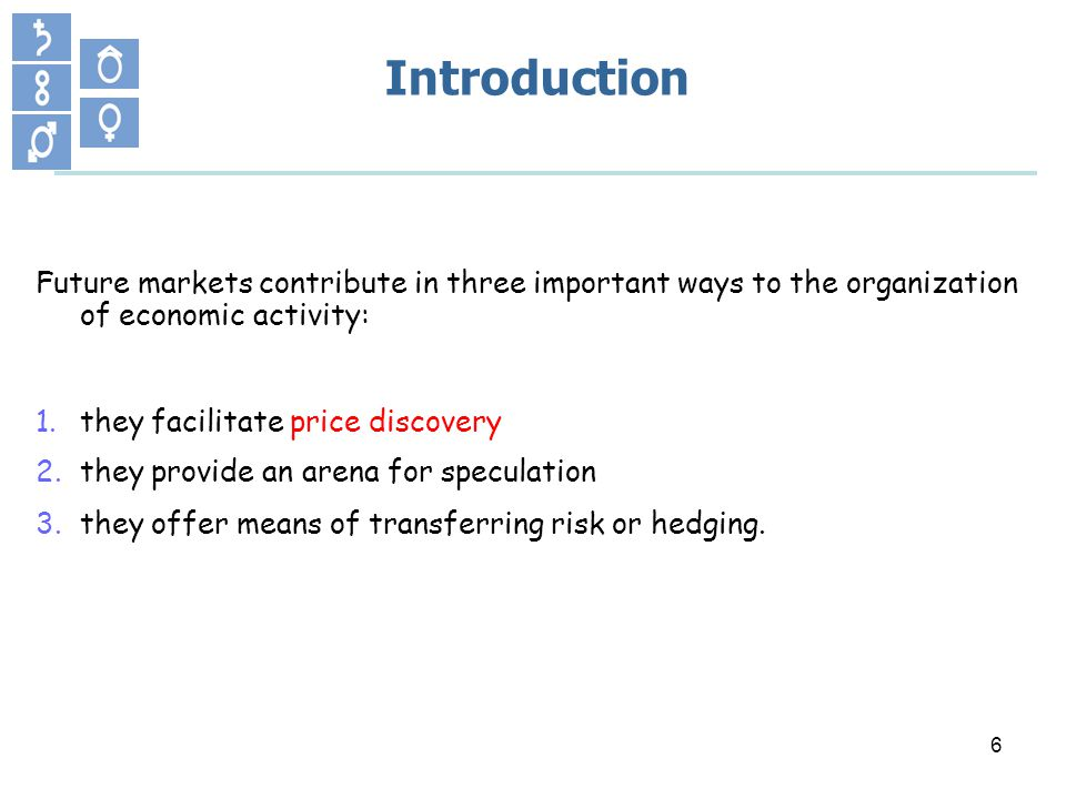 6 Introduction Future markets contribute in three important ways to the organization of economic activity: 1.they facilitate price discovery 2.they provide an arena for speculation 3.they offer means of transferring risk or hedging.