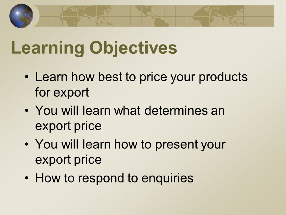 Learning Objectives Learn how best to price your products for export You will learn what determines an export price You will learn how to present your export price How to respond to enquiries