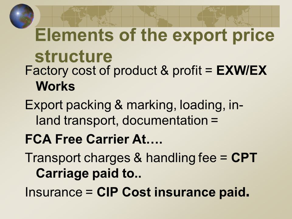 Elements of the export price structure Factory cost of product & profit = EXW/EX Works Export packing & marking, loading, in- land transport, documentation = FCA Free Carrier At….