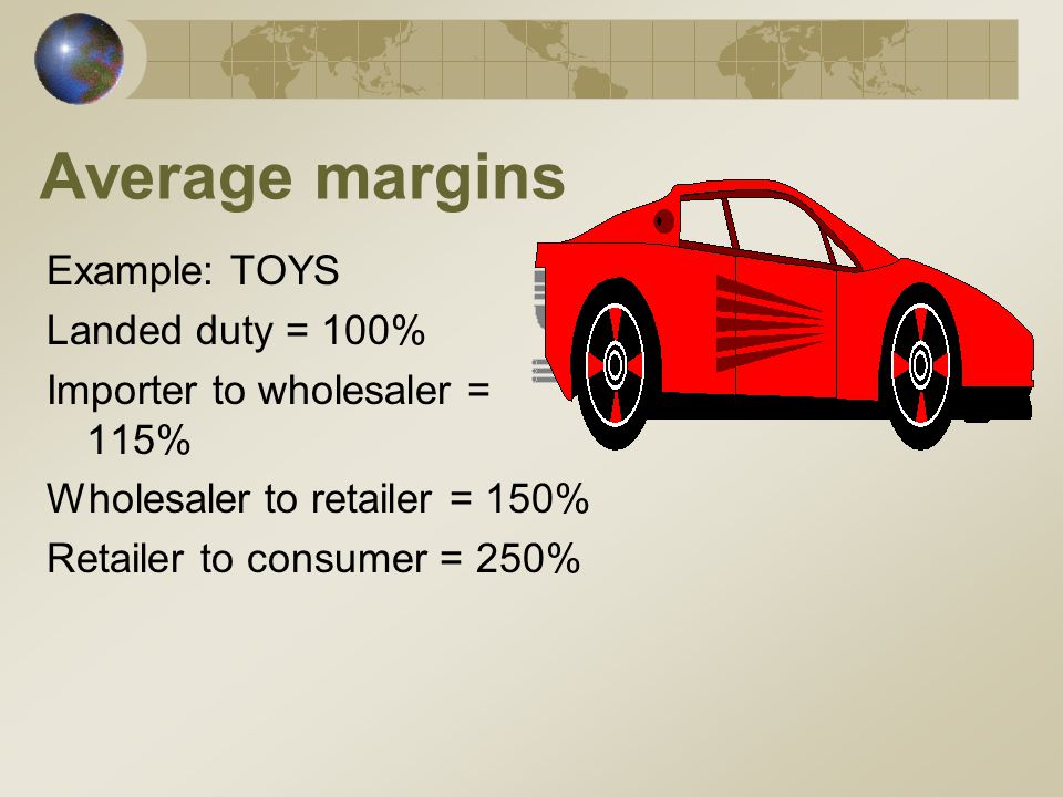 Average margins Example: TOYS Landed duty = 100% Importer to wholesaler = 115% Wholesaler to retailer = 150% Retailer to consumer = 250%