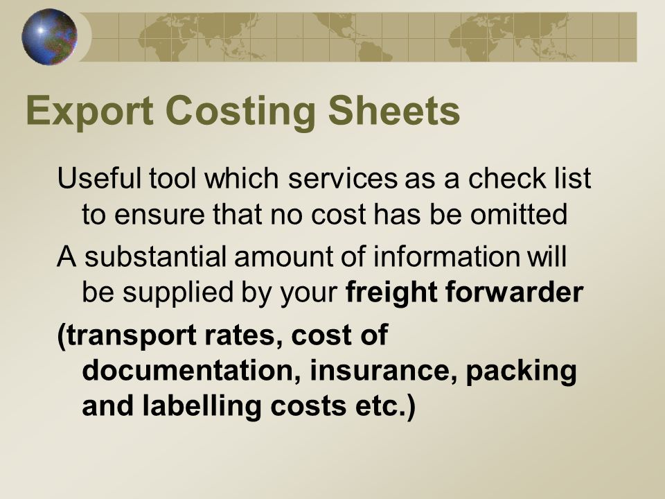 Export Costing Sheets Useful tool which services as a check list to ensure that no cost has be omitted A substantial amount of information will be supplied by your freight forwarder (transport rates, cost of documentation, insurance, packing and labelling costs etc.)