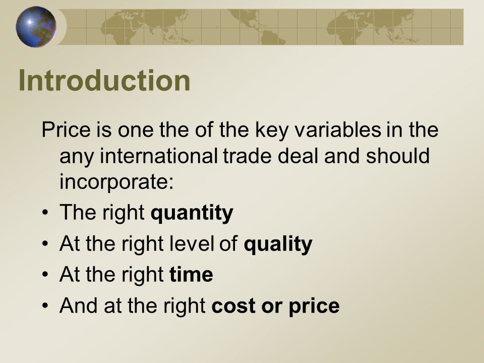 Introduction Price is one the of the key variables in the any international trade deal and should incorporate: The right quantity At the right level of quality At the right time And at the right cost or price