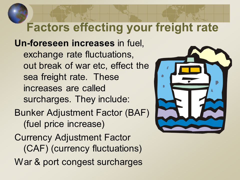Factors effecting your freight rate Un-foreseen increases in fuel, exchange rate fluctuations, out break of war etc, effect the sea freight rate.