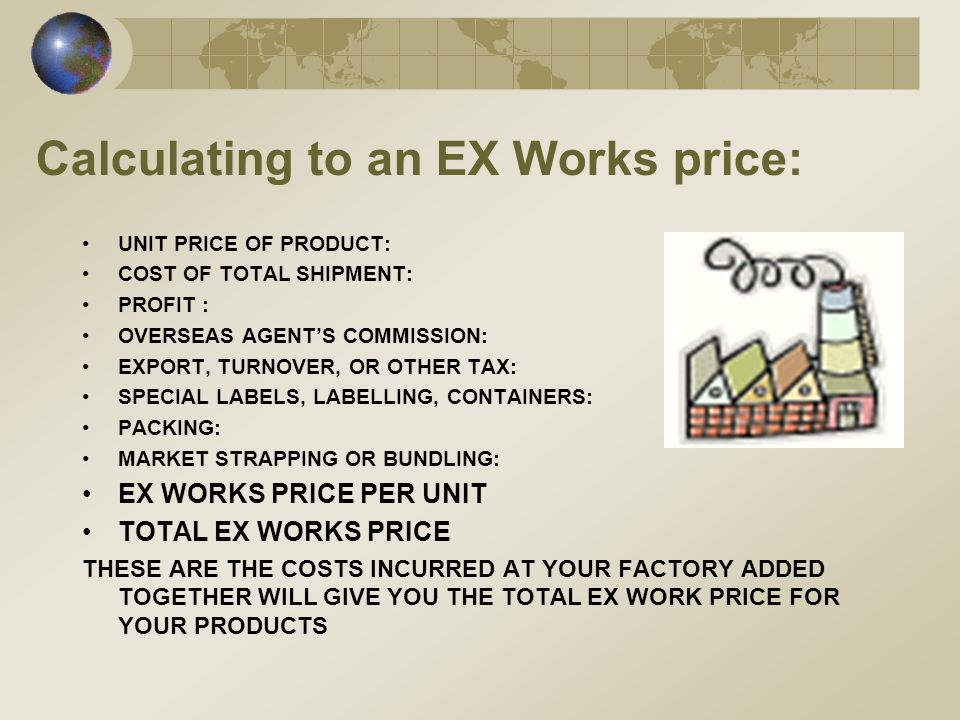 Calculating to an EX Works price: UNIT PRICE OF PRODUCT: COST OF TOTAL SHIPMENT: PROFIT : OVERSEAS AGENTS COMMISSION: EXPORT, TURNOVER, OR OTHER TAX: SPECIAL LABELS, LABELLING, CONTAINERS: PACKING: MARKET STRAPPING OR BUNDLING: EX WORKS PRICE PER UNIT TOTAL EX WORKS PRICE THESE ARE THE COSTS INCURRED AT YOUR FACTORY ADDED TOGETHER WILL GIVE YOU THE TOTAL EX WORK PRICE FOR YOUR PRODUCTS
