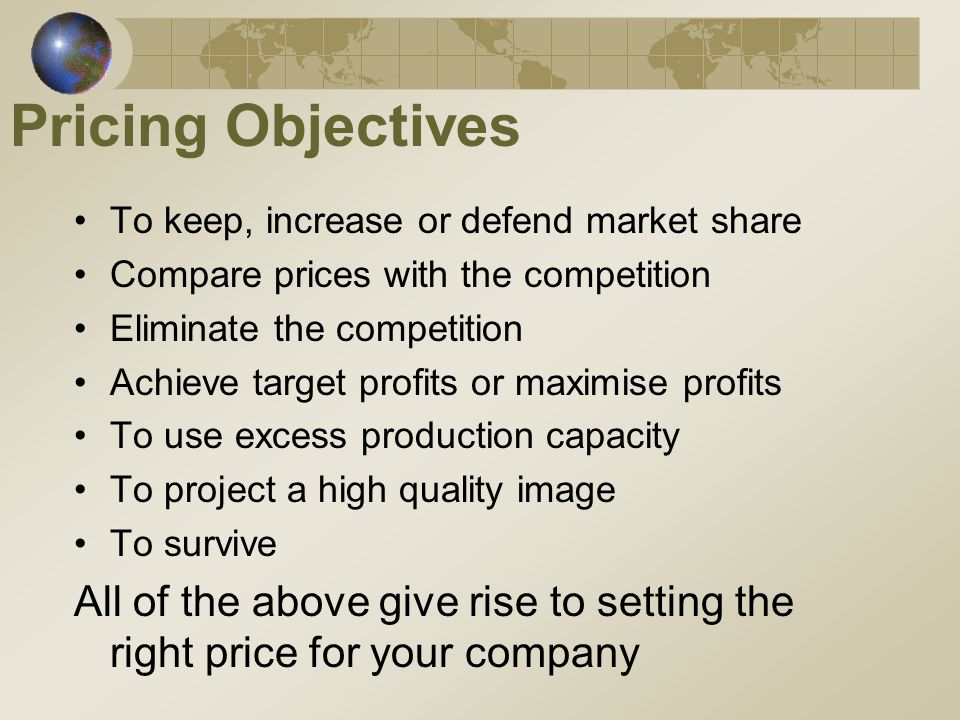 Pricing Objectives To keep, increase or defend market share Compare prices with the competition Eliminate the competition Achieve target profits or maximise profits To use excess production capacity To project a high quality image To survive All of the above give rise to setting the right price for your company