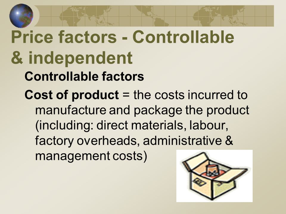 Price factors - Controllable & independent Controllable factors Cost of product = the costs incurred to manufacture and package the product (including: direct materials, labour, factory overheads, administrative & management costs)