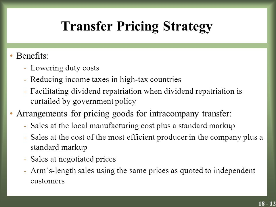 Transfer Pricing Strategy Benefits: -Lowering duty costs -Reducing income taxes in high-tax countries -Facilitating dividend repatriation when dividend repatriation is curtailed by government policy Arrangements for pricing goods for intracompany transfer: -Sales at the local manufacturing cost plus a standard markup -Sales at the cost of the most efficient producer in the company plus a standard markup -Sales at negotiated prices -Arms-length sales using the same prices as quoted to independent customers