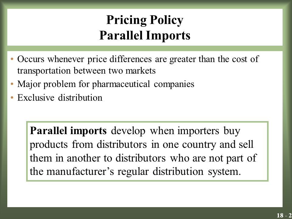 Pricing Policy Parallel Imports Occurs whenever price differences are greater than the cost of transportation between two markets Major problem for pharmaceutical companies Exclusive distribution Parallel imports develop when importers buy products from distributors in one country and sell them in another to distributors who are not part of the manufacturers regular distribution system.
