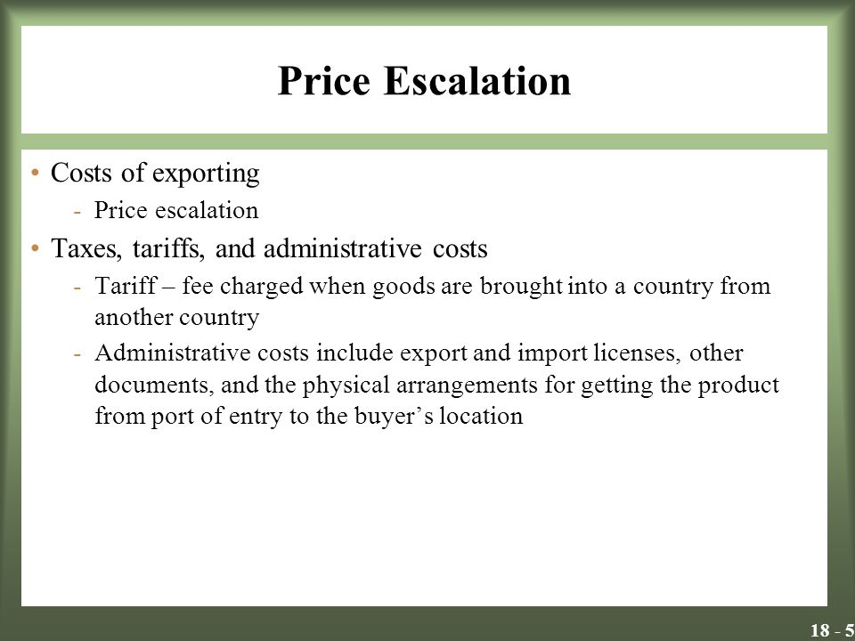 18 - 6 Price Escalation (continued) Inflation -In countries with rapid inflation or exchange variation, the selling price must be related to the cost of goods sold and the cost of replacing the items Deflation -In a deflationary market, it is essential for a company to keep prices low and raise brand value to win the trust of consumers Exchange rate fluctuations -No one is quite sure of the future value of currency -Transactions are increasingly being written in terms of the vendor companys national currency