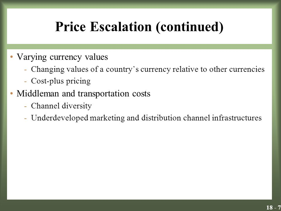 Price Escalation (continued) Varying currency values -Changing values of a countrys currency relative to other currencies -Cost-plus pricing Middleman and transportation costs -Channel diversity -Underdeveloped marketing and distribution channel infrastructures