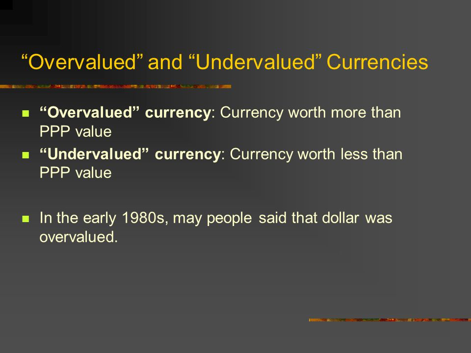 Overvalued and Undervalued Currencies Overvalued currency: Currency worth more than PPP value Undervalued currency: Currency worth less than PPP value In the early 1980s, may people said that dollar was overvalued.