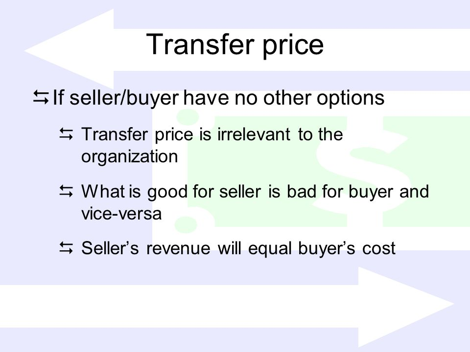 Transfer price If seller/buyer have no other options Transfer price is irrelevant to the organization What is good for seller is bad for buyer and vic