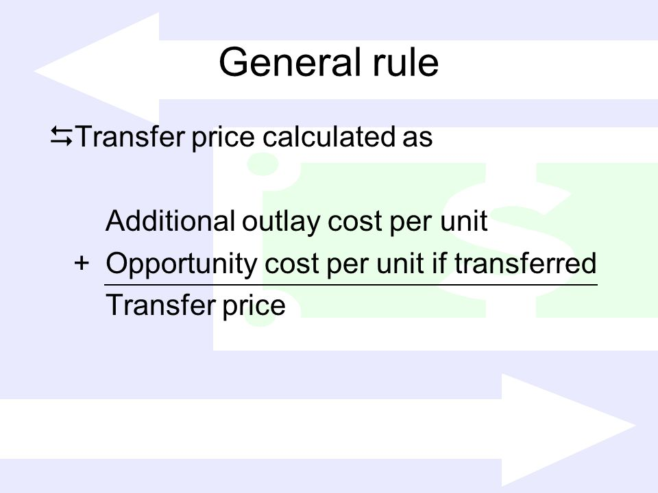 General rule Transfer price calculated as Additional outlay cost per unit +Opportunity cost per unit if transferred Transfer price