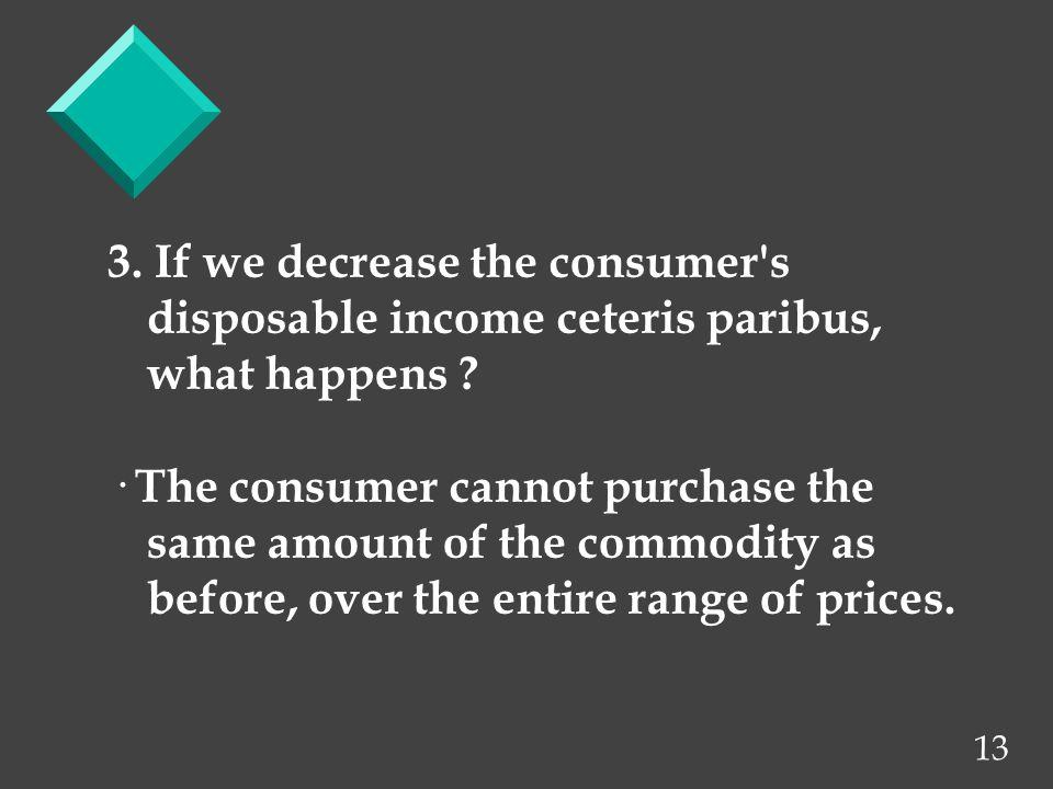 13 3. If we decrease the consumer s disposable income ceteris paribus, what happens .