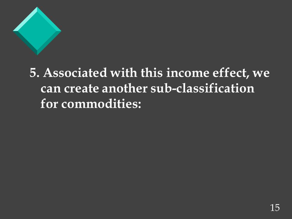 15 5. Associated with this income effect, we can create another sub-classification for commodities: