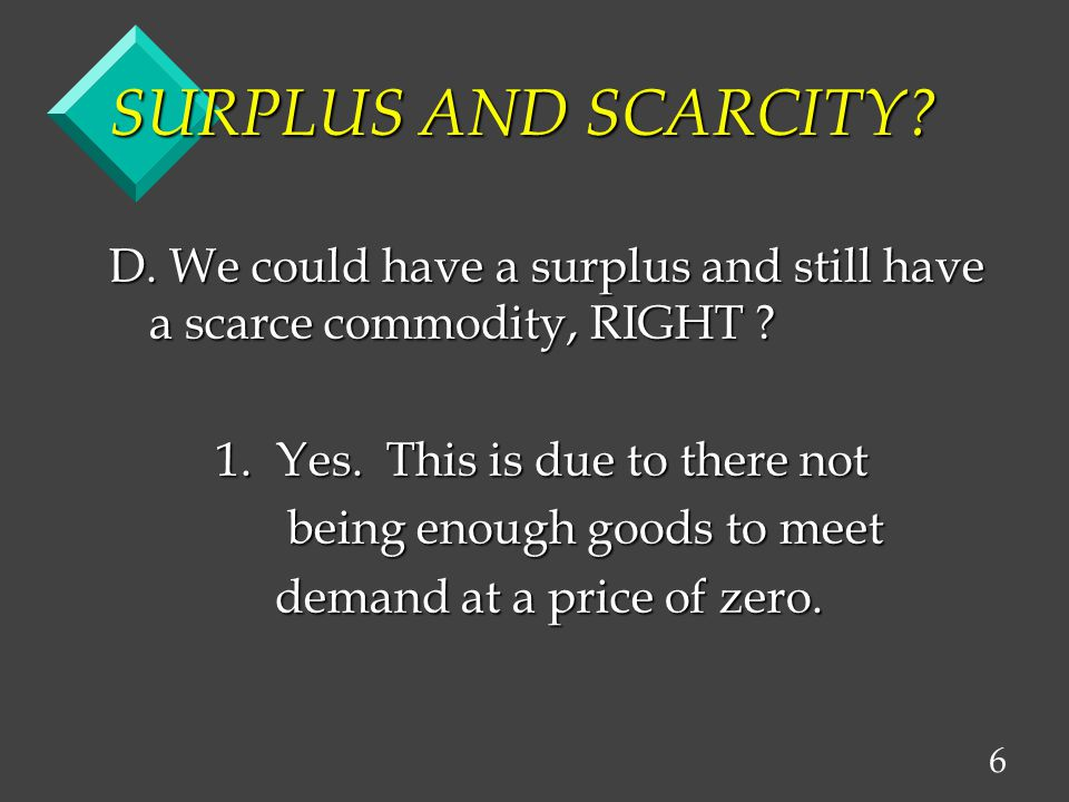 6 SURPLUS AND SCARCITY. D. We could have a surplus and still have a scarce commodity, RIGHT .