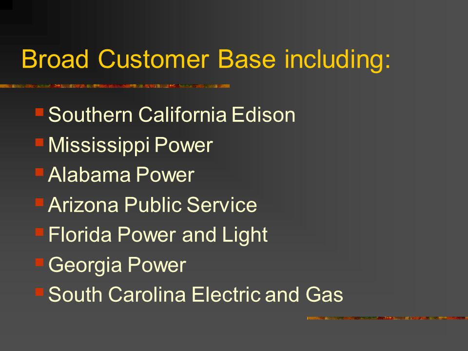 Broad Customer Base including: Southern California Edison Mississippi Power Alabama Power Arizona Public Service Florida Power and Light Georgia Power