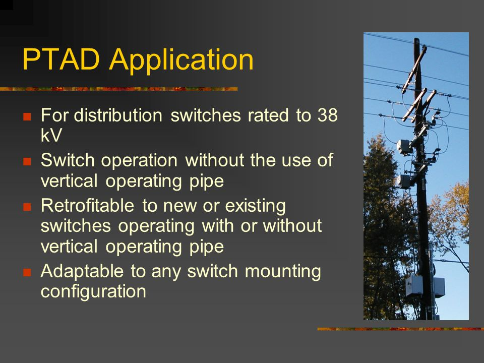 PTAD Application For distribution switches rated to 38 kV Switch operation without the use of vertical operating pipe Retrofitable to new or existing