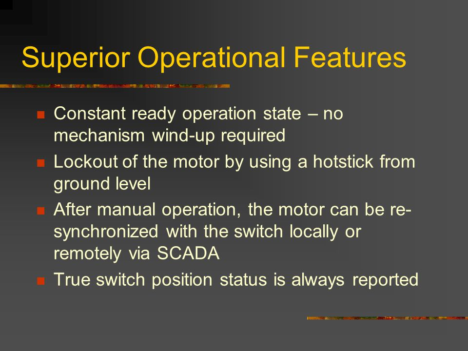 Superior Operational Features Constant ready operation state – no mechanism wind-up required Lockout of the motor by using a hotstick from ground leve
