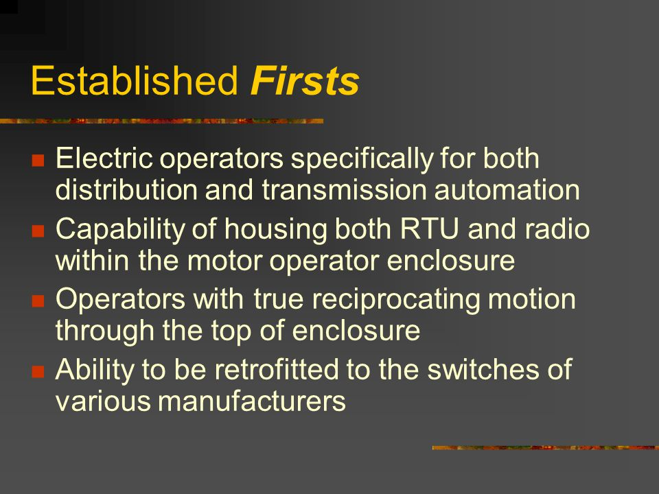 Established Firsts Electric operators specifically for both distribution and transmission automation Capability of housing both RTU and radio within t