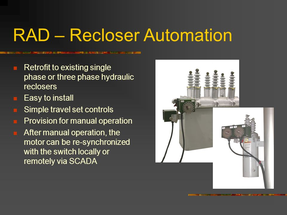 RAD – Recloser Automation Retrofit to existing single phase or three phase hydraulic reclosers Easy to install Simple travel set controls Provision fo