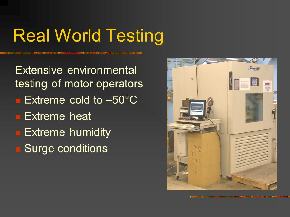 Real World Testing Extensive environmental testing of motor operators Extreme cold to –50°C Extreme heat Extreme humidity Surge conditions