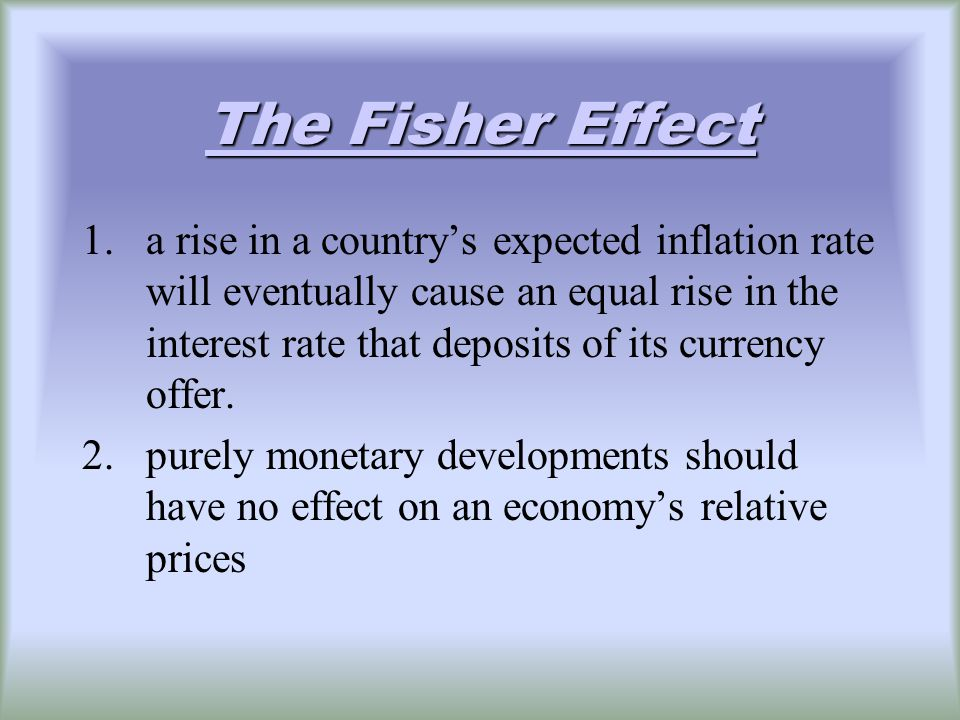 The Fisher Effect The Fisher Effect 1.a rise in a countrys expected inflation rate will eventually cause an equal rise in the interest rate that deposits of its currency offer.
