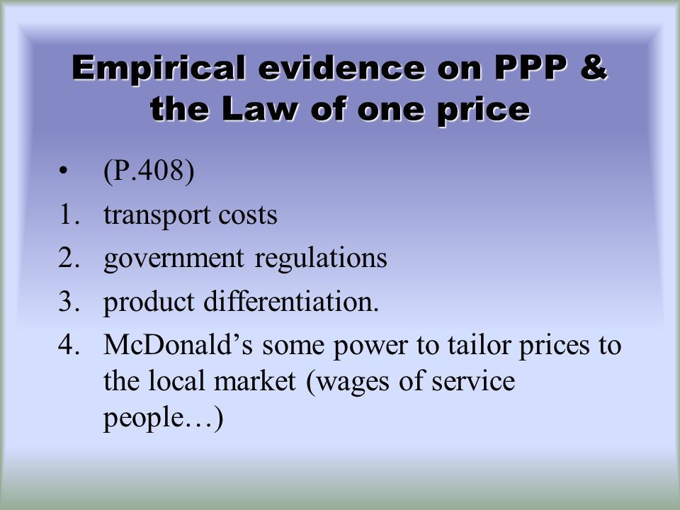 Empirical evidence on PPP & the Law of one price (P.408) 1.transport costs 2.government regulations 3.product differentiation.