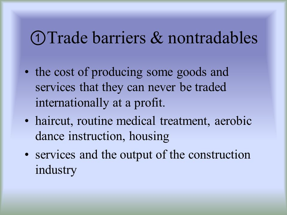 Trade barriers & nontradables the cost of producing some goods and services that they can never be traded internationally at a profit.