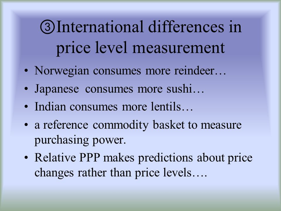 International differences in price level measurement Norwegian consumes more reindeer… Japanese consumes more sushi… Indian consumes more lentils… a reference commodity basket to measure purchasing power.