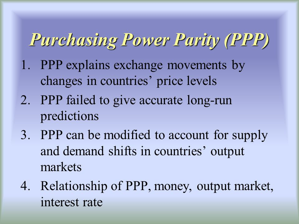 Purchasing Power Parity (PPP) 1.PPP explains exchange movements by changes in countries price levels 2.PPP failed to give accurate long-run predictions 3.PPP can be modified to account for supply and demand shifts in countries output markets 4.Relationship of PPP, money, output market, interest rate