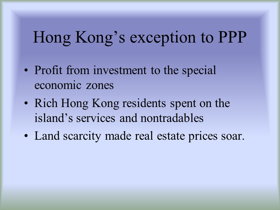 Hong Kongs exception to PPP Profit from investment to the special economic zones Rich Hong Kong residents spent on the islands services and nontradables Land scarcity made real estate prices soar.
