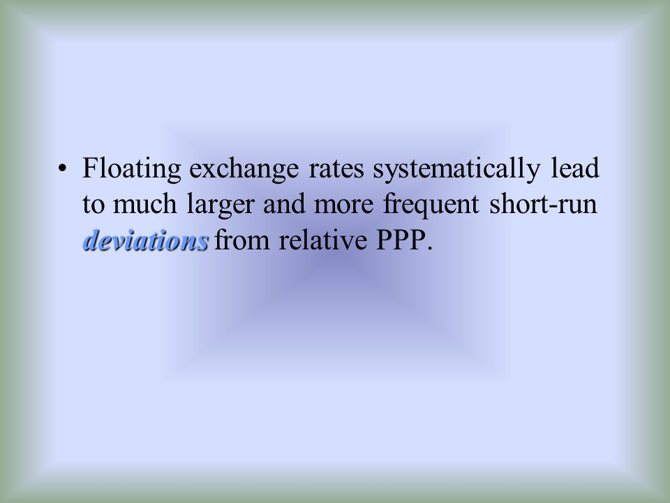 deviationsFloating exchange rates systematically lead to much larger and more frequent short-run deviations from relative PPP.