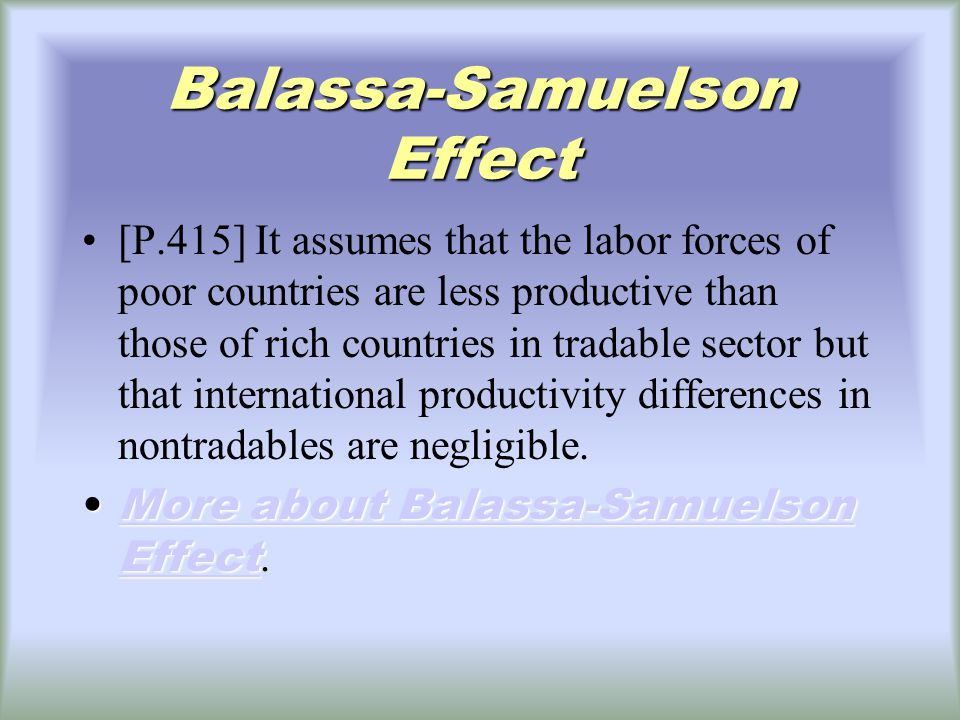Balassa-Samuelson Effect [P.415] It assumes that the labor forces of poor countries are less productive than those of rich countries in tradable sector but that international productivity differences in nontradables are negligible.