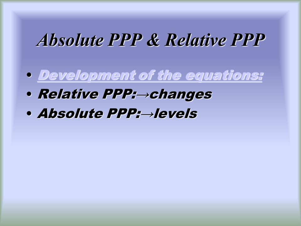 Absolute PPP & Relative PPP Development of the equations:Development of the equations:Development of the equations:Development of the equations: Relative PPP:changesRelative PPP:changes Absolute PPP:levelsAbsolute PPP:levels