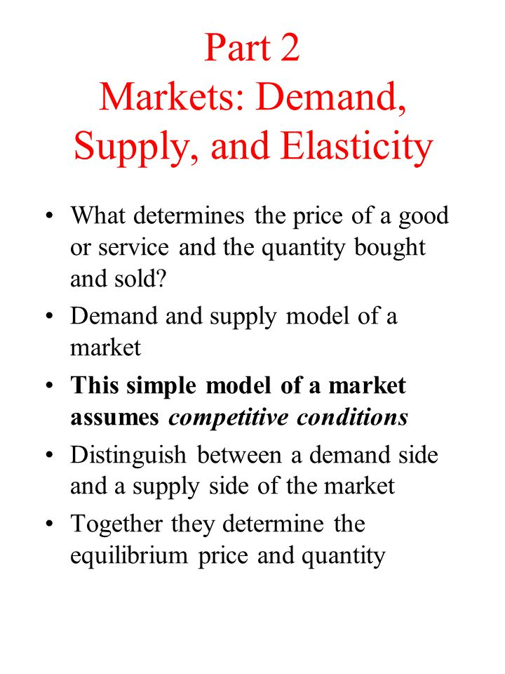 Part 2 Markets: Demand, Supply, and Elasticity What determines the price of a good or service and the quantity bought and sold? Demand and supply mode
