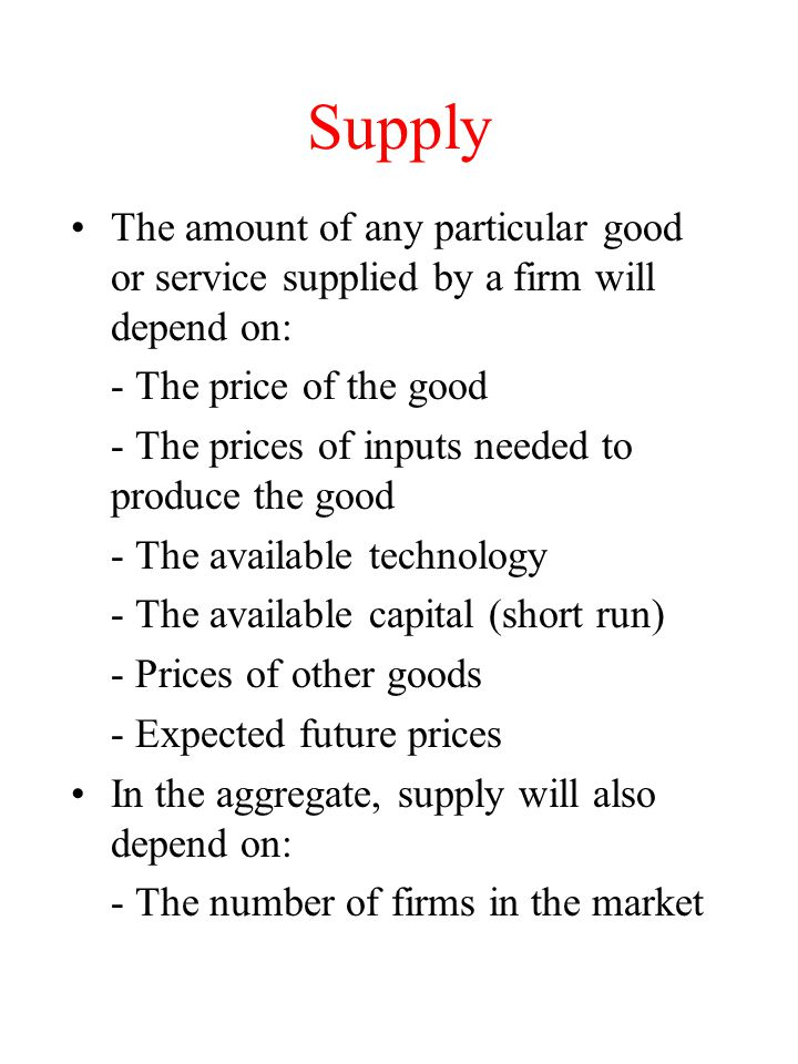 Supply The amount of any particular good or service supplied by a firm will depend on: - The price of the good - The prices of inputs needed to produc
