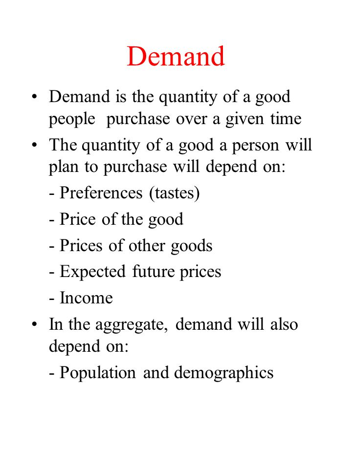 Demand Demand is the quantity of a good people purchase over a given time The quantity of a good a person will plan to purchase will depend on: - Pref