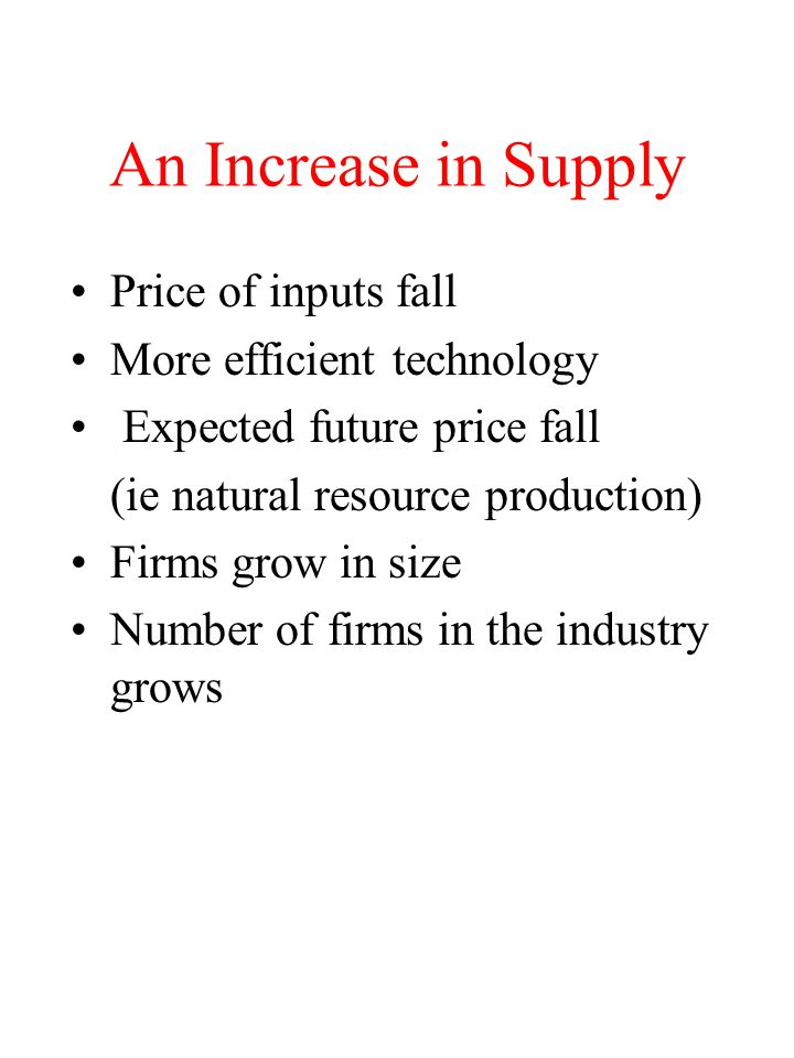 An Increase in Supply Price of inputs fall More efficient technology Expected future price fall (ie natural resource production) Firms grow in size Nu