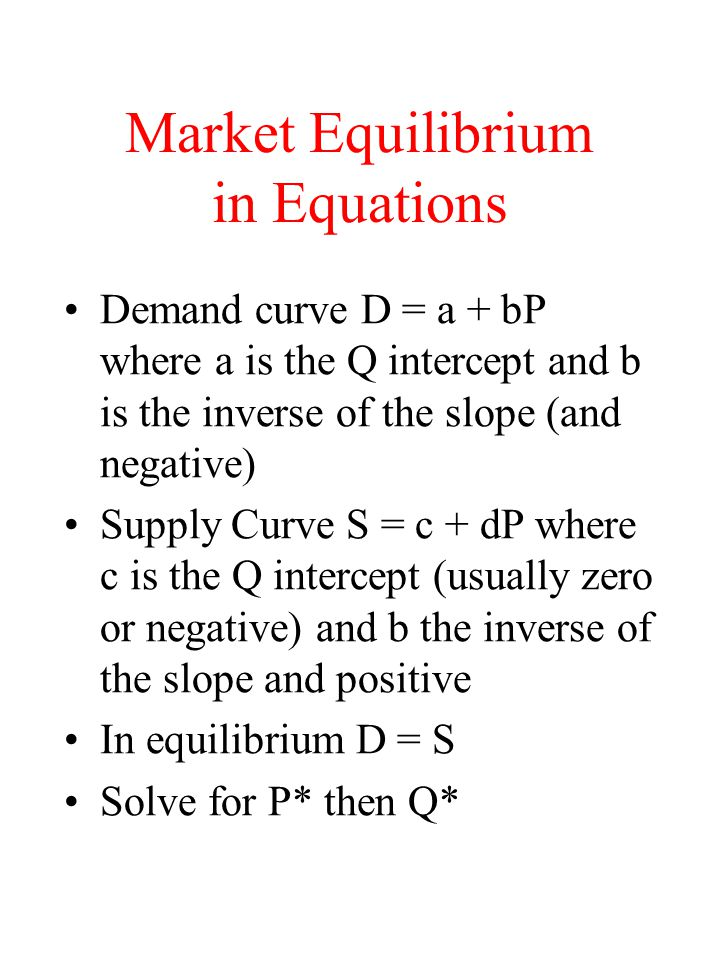Market Equilibrium in Equations Demand curve D = a + bP where a is the Q intercept and b is the inverse of the slope (and negative) Supply Curve S = c