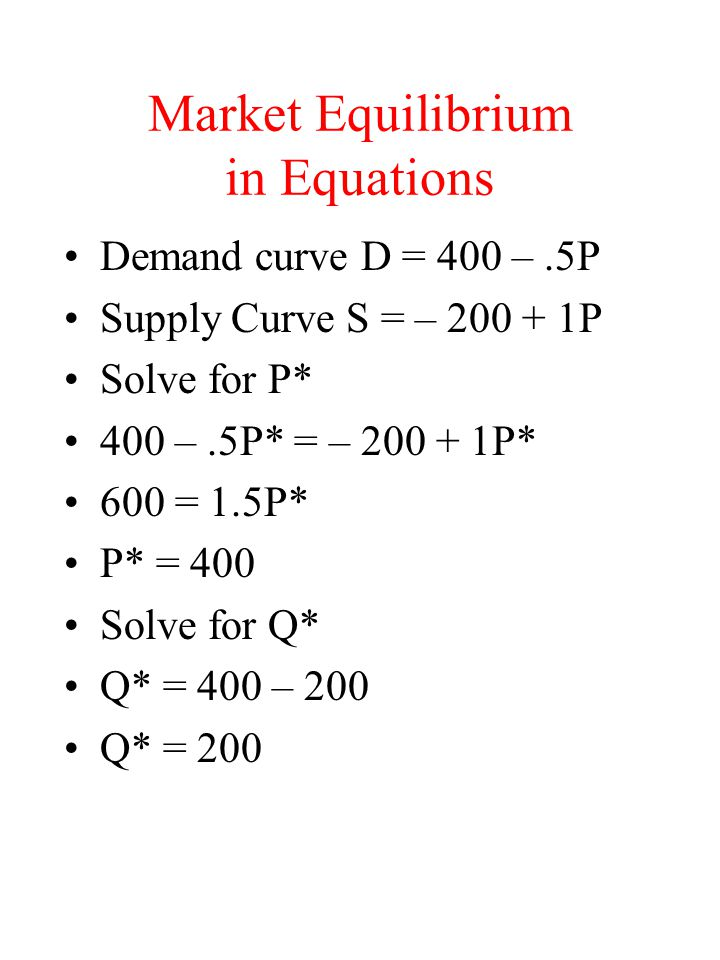 Market Equilibrium in Equations Demand curve D = 400 –.5P Supply Curve S = – 200 + 1P Solve for P* 400 –.5P* = – 200 + 1P* 600 = 1.5P* P* = 400 Solve